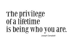 Sayings+About+Who+You+Are   The privilege of a lifetime is being who you are.   Top Life Quotes