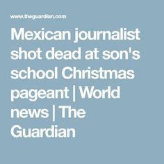 Mexican journalist shot dead at son's school Christmas pageant | World news | The Guardian