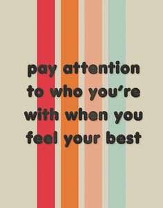 pay attention to who you're with when you feel your best Yep.I know, but we live far away from each other Cute Quotes, Happy Quotes, Positive Quotes, Motivational Quotes, Inspirational Quotes, The Words, Cool Words, Pretty Words, Beautiful Words