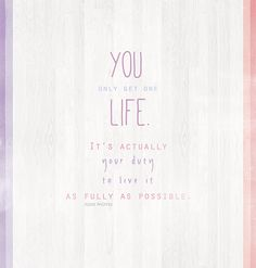 "Quote of the Day: ""You only get one life. It's actually your duty to live it as fully as possible."" - Jojo Moyes, Me Before You"
