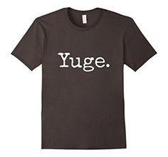 Amazon.com: Yuge. T-Shirt Donald Trump for President Yuge Huge Shirt: Clothing