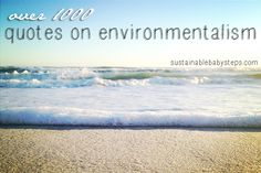 Over 1,000 quotes on environmentalism, simple living, sustainability and more to inspire, and illustrate your values, via SustainableBabySte...