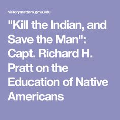 """""""Kill the Indian, and Save the Man"""": Capt. Richard H. Pratt on the Education of Native Americans"""