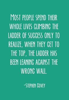 """""""Most people spend their whole lives climbing the ladder of success, only to realize when they get to the top, the ladder has been leaning against the wrong wall."""""""
