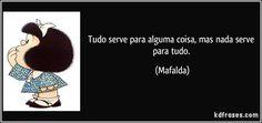 Tudo serve para alguma coisa, mas nada serve para tudo. (Mafalda)