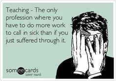 Teaching- the only profession where you have to do more work to call in sick than if you just suffered through it.  AMEN