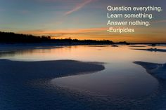 Question everything. Learn something. Answer nothing. -Euripides