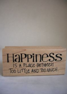 """Happiness is a place between too much and too little."" Finnish proverb"