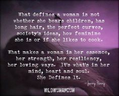What defines a woman is not whether she bears children, has long hair, the perfect curves, society's ideas, how feminine she is or if she likes to cook. What makes a woman is her essence, her strength, her resiliency, her loving ways. It's what's in her mind, heart and soul. She defines it.