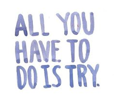 All you have to do is try.