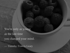 You're only as young as the last time you changed your mind. — Timothy Francis Leary