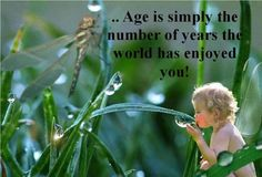 """""""Age is simply the number of years the world has enjoyed you!"""""""
