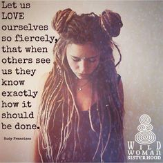 Let us Love ourselves so fiercely, that when others see us they know exactly how it should be done.