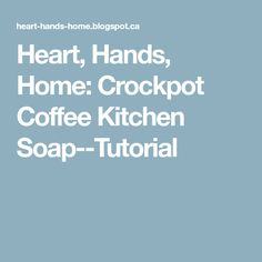 Heart, Hands, Home: Crockpot Coffee Kitchen Soap--Tutorial