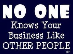 No one knows your business like other people and it truly makes me sick.  I hope those who spread others misery find their own misery.