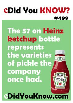 eDid You Know?  The 57 on Heinz ketchup bottle represents the varieties of pickle the company once had.  eDidYouKnow.com