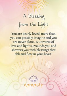 You are dearly loved; more than you can possibly imagine and you are never alone. A universe of love and light surrounds you and showers you with blessings that ebb and flow in your heart ~ Toni Carmine Salerno - Namaste - Blessing & Divination Cards