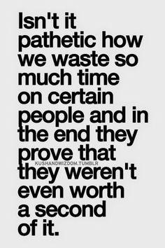 Es patetico cuando perdemos mucho tiempo con ciertas personas . Y al final demuestran que no merecian ni siquiera un segundo . . .