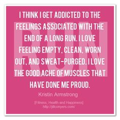 I think I get addicted to the feelings associated with the end of a long run. I love feeling empty, clean, worn out, and sweat-purged. I love the good ache of muscles that have done me proud.