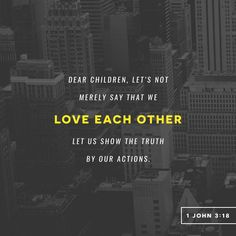 """""""My little children, let us not love in word, neither in tongue; but in deed and in truth."""" 1 John 3:18 KJV http://bible.com/1/1jn.3.18.kjv"""