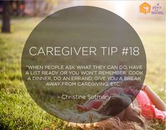 "Caregiver Tip: ""When people ask what they can do, have a list ready or you won't remember. Cook a dinner, do an errand, give you a break away from caregiving, ETC."" -Christine Sotmary"