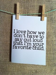 Fathers/Mothers Day i love how we don't have to say outloud that i'm your favorite child. happy fathers day. card. dad. dads day. love. funny.