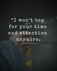 "Image may contain: one or more people, text that says '""I won't beg for your time and attention anymore. Get Away Quotes, Over You Quotes, Without You Quotes, Too Late Quotes, Time Quotes, Dont Ignore Me Quotes, The One That Got Away Quotes, Quotes About Moving On From Friends, Being Ignored Quotes"