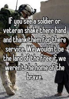 If you see a soldier or veteran shake there hand and thank them for there service. We wouldn't be the land of the free if we weren't the home of the brave.