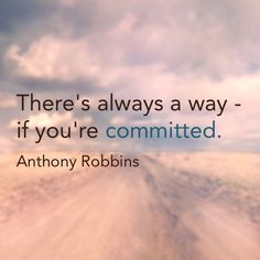 There's always a way - if you're committed. - Anthony Robbins