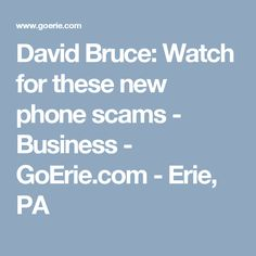 David Bruce: Watch for these new phone scams - Business - GoErie.com - Erie, PA