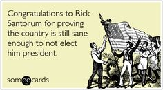 Congratulations to Rick Santorum for proving the country is still sane enough to not elect him president.