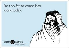 This is so me everyday. I'm too fat to come into work today. Lol. Lazy people problems. SomeECards.