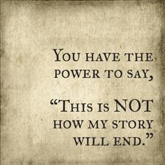You have the Power to say : This is not how my Story will end. ! ♡