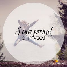 Empowering Affirmations//Leap to Success, Carlsbad, CA. I am proud of myself.
