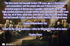 """The time bomb laid beneath history 238 years ago is a time bomb of pure conundrum, and the people who put it there knew that the essential engine of democracy is paradox, noble bluffs to be called, high-minded promises in savage conflict with each other. And they knew that, too, all of them, when they piled the dirt atop the time bomb they had laid beneath history, wiped their hands daintily, and walked away.  Happy Independence Day.  Listen for the small explosions. Listen for them well…"