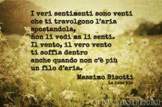 MASSIMO BISOTTI - I VERI SENTIMENTI SONO VENTI ..  (•◡•) /  #MassimoBisotti, #amore, #sentimenti, #liosite, #citazioniItaliane, #frasibelle, #sensodellavita, #ItalianQuotes, #perledisaggezza, #perledacondividere, #GraphTag, #ImmaginiParlanti, #citazionifotografiche,