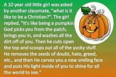 I saw this analogy of how being a Christian is like a pumpkin. Check out how this analogy explains being a christian in the form of being a pumpkin.