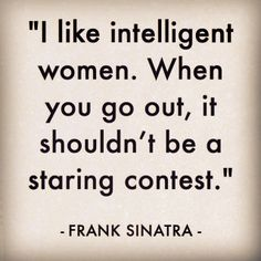 I like intelligent women. When you got out, it shouldn't be a staring contest. - Frank Sinatra