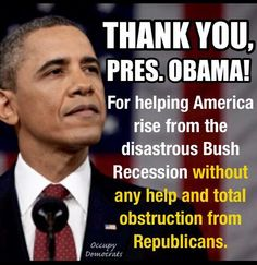 "@POTUS THANK YOU! FOR HELPING AMERICA RISE FROM THE DISASTROUS BUSH RECESSION WITHOUT ANY HELP AND   ""TOTAL OBSTRUCTION FROM THE #REPUBLICANS"""