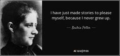 I have just made stories to please myself, because I never grew up. - Beatrix Potter