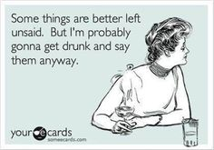Some things are better left unsaid. But I'm probably gonna get drunk and say them anyway. Whoopsie.