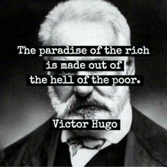 The paradise of the rich is made out of the hell of the poor - Victor Hugo