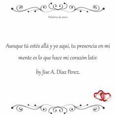 Aunque tú estés allá y yo aquí, tu presencia en mi mente es lo que hace mi corazón latir.   by Jise A. Diaz Perez. #poéticas #separados #amo