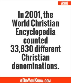 eDidYouKnow.com ►  In 2001, the World Christian Encyclopedia counted 33,830 different Christian denominations.