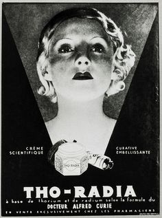 Radium face cream. Advertisement for Tho-Radia, a radium and thorium-based facial cream. This French cream was marketed as a revolution in facial beauty. In 1933, when the advert was produced, radioactive elements such as radium and thorium were still considered beneficial to health. Radium was discovered in 1898 by the French scientists Marie and Pierre Curie. Marie Curie died from leukemia brought on from working with radioactive elements the year after this advertisement was produced.