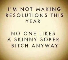 I'm not making resolutions this year. No one likes a skinny sober bitch anyway.