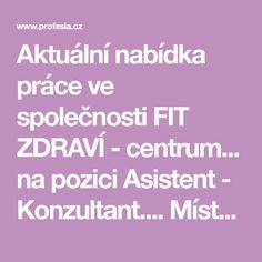 Aktuální nabídka práce ve společnosti  FIT ZDRAVÍ - centrum... na pozici  Asistent -  Konzultant.... Místo práce: Moravské nám. 3-4, 602 00... Fit, Shape