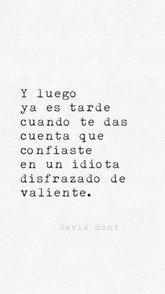 Y luego ya es tarde, cuando te das cuenta que confiaste en un idiota disfrazado de valiente. Book Quotes, Me Quotes, Quotes En Espanol, Tumblr Quotes, Sarcastic Quotes, Spanish Quotes, Story Of My Life, Inspire Me, Quotes To Live By