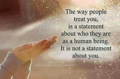 """""""The way people treat you is a statement about who they are as a human being.  It is not a statement about you."""" """"When someone shows you who they are BELIEVE THEM."""""""