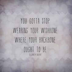 You gotta stop wearing your wishbone where your backbone ought to be.